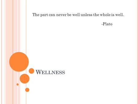 W ELLNESS The part can never be well unless the whole is well. -Plato.