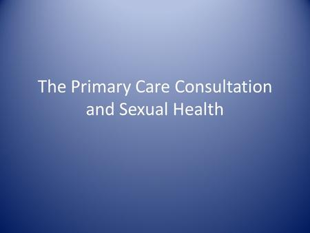 The Primary Care Consultation and Sexual Health. Aims of today Why is it important? Overcoming barriers Assessing risk Reducing risk Scenarios.