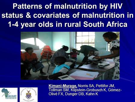 Patterns of malnutrition by HIV status & covariates of malnutrition in 1-4 year olds in rural South Africa Kimani-Murage, Norris SA, Pettifor JM, Tollman.