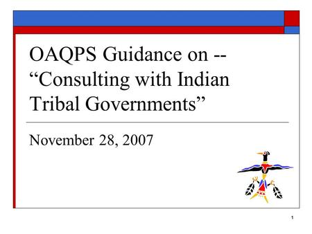 "1 OAQPS Guidance on -- ""Consulting with Indian Tribal Governments"" November 28, 2007."
