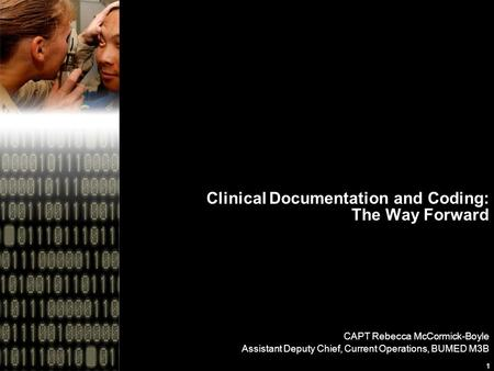 1 Clinical Documentation and Coding: The Way Forward CAPT Rebecca McCormick-Boyle Assistant Deputy Chief, Current Operations, BUMED M3B.