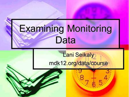 Examining Monitoring Data Lani Seikaly mdk12.org/data/course.