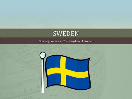 SWEDEN Officially known as The Kingdom of SwedenOfficially known as The Kingdom of Sweden.