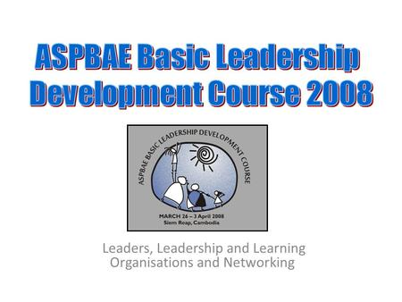 Leaders, Leadership and Learning Organisations and Networking.