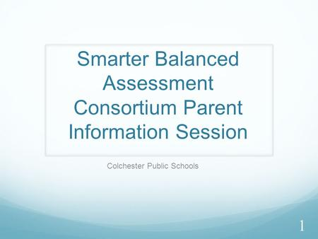Smarter Balanced Assessment Consortium Parent Information Session Colchester Public Schools 1.