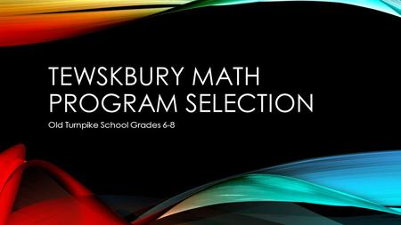 TEWSKBURY MATH PROGRAM SELECTION Old Turnpike School Grades 6-8.