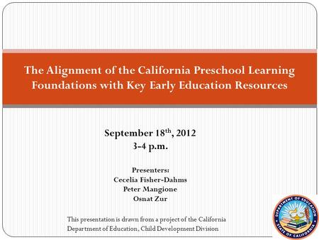 September 18 th, 2012 3-4 p.m. Presenters: Cecelia Fisher-Dahms Peter Mangione Osnat Zur The Alignment of the California Preschool Learning Foundations.