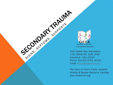 SECONDARY TRAUMA SIGNS, SYPTOMS, SUPPORTS Ohio Primary Parent Advisory Council Ohio Family Care Association 1151 Bethel Rd, Suite 104B Columbus, Ohio 43220.