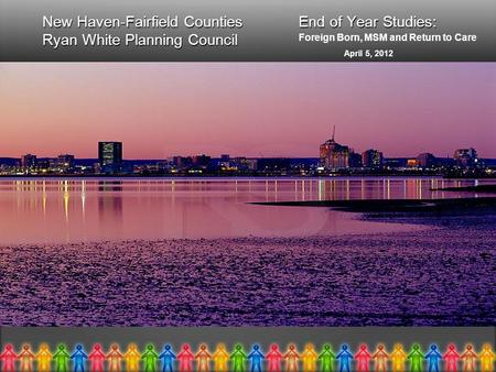 New Haven-Fairfield Counties End of Year Studies: Ryan White Planning Council New Haven-Fairfield Counties End of Year Studies: Ryan White Planning Council.