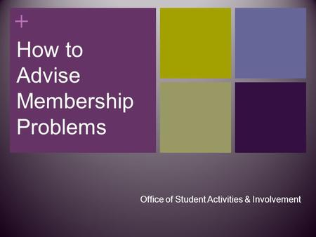 + How to Advise Membership Problems Office of Student Activities & Involvement.
