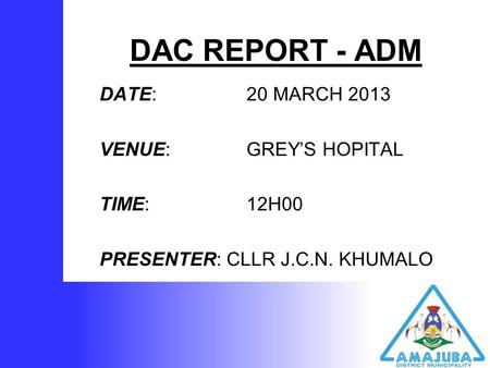 DAC REPORT - ADM DATE: 20 MARCH 2013 VENUE: GREY'S HOPITAL TIME: 12H00 PRESENTER: CLLR J.C.N. KHUMALO.