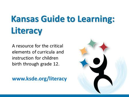 Kansas Guide to Learning: Literacy A resource for the critical elements of curricula and instruction for children birth through grade 12. www.ksde.org/literacy.