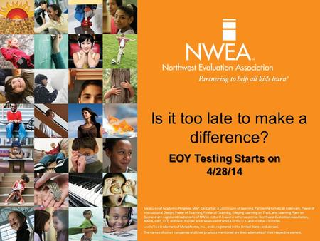 Is it too late to make a difference? EOY Testing Starts on 4/28/14 Measures of Academic Progress, MAP, DesCartes: A Continuum of Learning, Partnering to.