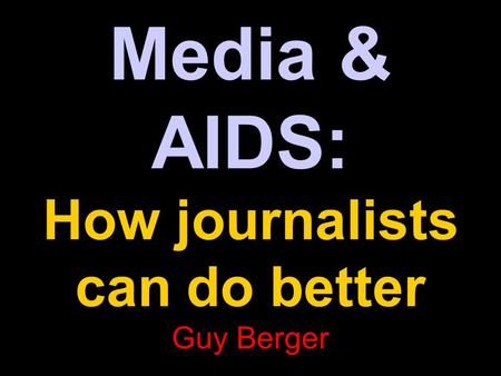Media & AIDS: How journalists can do better Guy Berger.