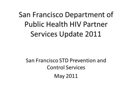 San Francisco Department of Public Health HIV Partner Services Update 2011 San Francisco STD Prevention and Control Services May 2011.
