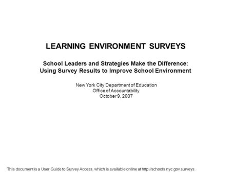 New York City Department of Education Office of Accountability October 9, 2007 LEARNING ENVIRONMENT SURVEYS School Leaders and Strategies Make the Difference: