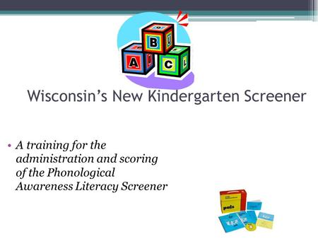 Wisconsin's New Kindergarten Screener A training for the administration and scoring of the Phonological Awareness Literacy Screener.