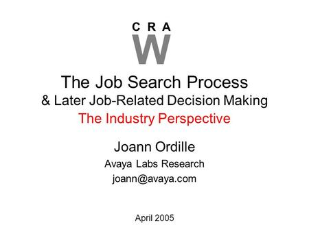 C R A W April 2005 The Job Search Process & Later Job-Related Decision Making Joann Ordille Avaya Labs Research The Industry Perspective.