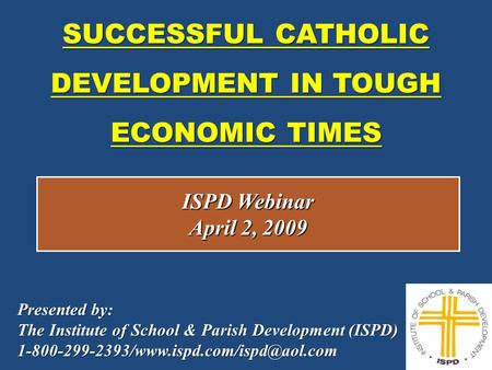 SUCCESSFUL CATHOLIC DEVELOPMENT IN TOUGH ECONOMIC TIMES 1 ISPD Webinar April 2, 2009 Presented by: The Institute of School & Parish Development (ISPD)
