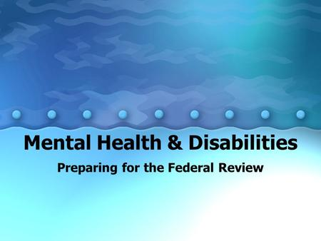 Mental Health & Disabilities Preparing for the Federal Review.