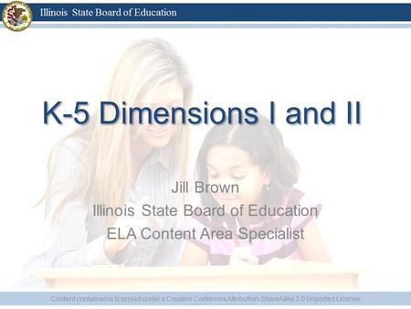 K-5 Dimensions I and II Jill Brown Illinois State Board of Education ELA Content Area Specialist Content contained is licensed under a Creative Commons.