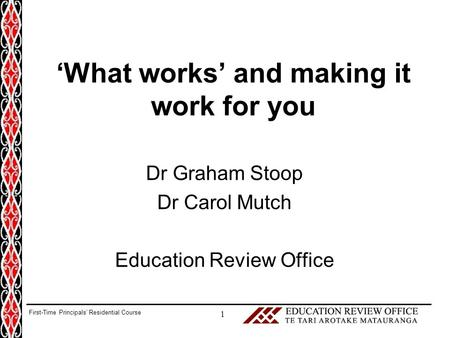 'What works' and making it work for you Dr Graham Stoop Dr Carol Mutch Education Review Office 1 First-Time Principals' Residential Course.