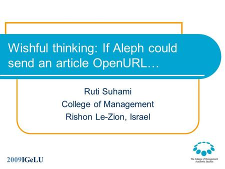 Wishful thinking: If Aleph could send an article OpenURL… Ruti Suhami College of Management Rishon Le-Zion, Israel 2009IGeLU.