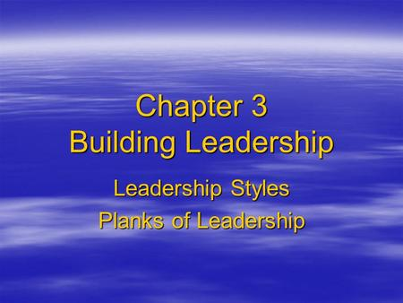 Chapter 3 Building Leadership Leadership Styles Planks of Leadership.