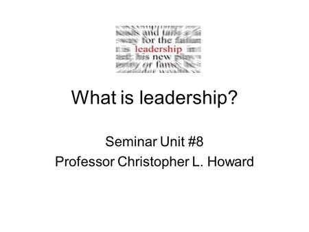 What is leadership? Seminar Unit #8 Professor Christopher L. Howard.