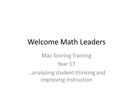 Welcome Math Leaders Mac Scoring Training Year 17 …analyzing student thinking and improving instruction.