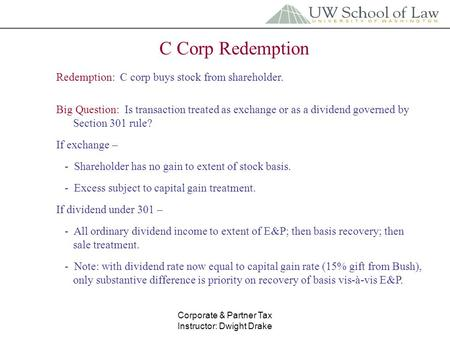 Corporate & Partner Tax Instructor: Dwight Drake C Corp Redemption Redemption: C corp buys stock from shareholder. Big Question: Is transaction treated.