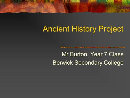 Ancient History Project Mr Burton, Year 7 Class Berwick Secondary College.