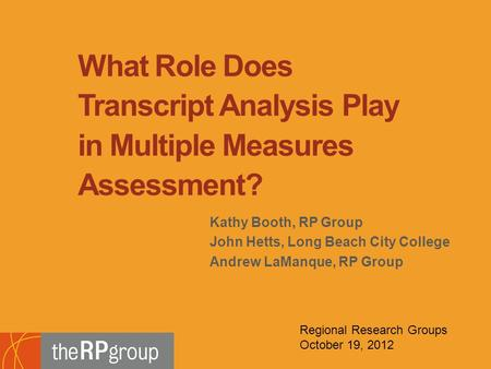 Kathy Booth, RP Group John Hetts, Long Beach City College Andrew LaManque, RP Group What Role Does Transcript Analysis Play in Multiple Measures Assessment?