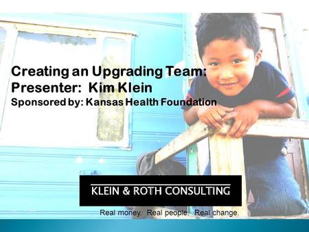Real money. Real people. Real change. Creating an Upgrading Team: Presenter: Kim Klein Sponsored by: Kansas Health Foundation.