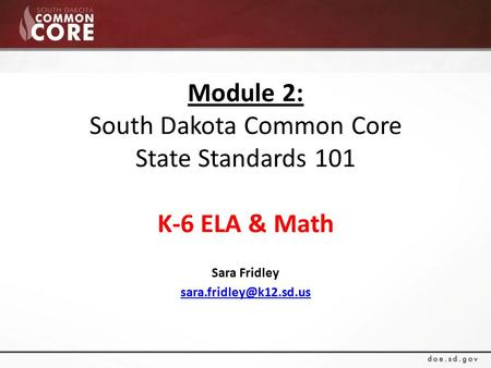 Module 2: South Dakota Common Core State Standards 101 K-6 ELA & Math Sara Fridley
