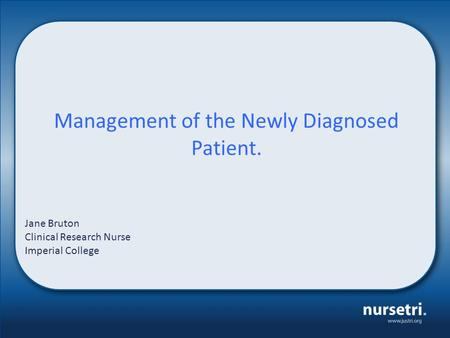 Management of the Newly Diagnosed Patient. Jane Bruton Clinical Research Nurse Imperial College.