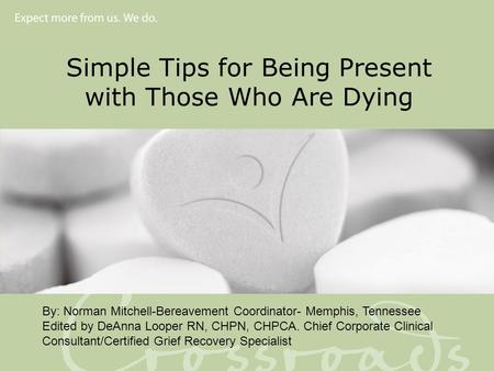 Simple Tips for Being Present with Those Who Are Dying By: Norman Mitchell-Bereavement Coordinator- Memphis, Tennessee Edited by DeAnna Looper RN, CHPN,