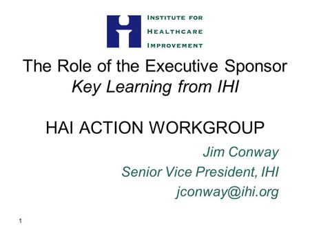 1 The Role of the Executive Sponsor Key Learning from IHI HAI ACTION WORKGROUP Jim Conway Senior Vice President, IHI