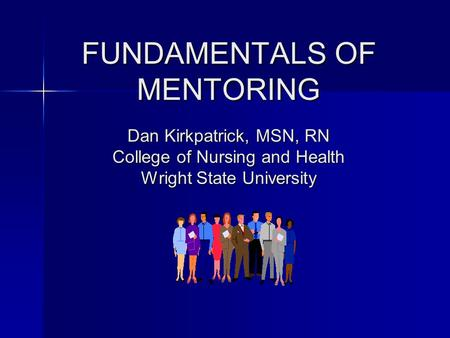 FUNDAMENTALS OF MENTORING Dan Kirkpatrick, MSN, RN College of Nursing and Health Wright State University FUNDAMENTALS OF MENTORING Dan Kirkpatrick, MSN,