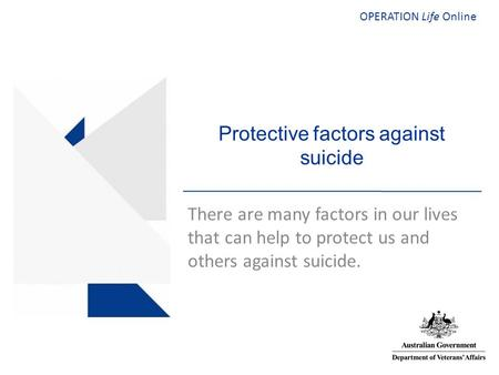 OPERATION Life Online Protective factors against suicide There are many factors in our lives that can help to protect us and others against suicide.