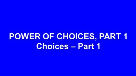 POWER OF CHOICES, PART 1 Choices – Part 1. Spiritual Physical God's Choice Financial Vocational Relational.