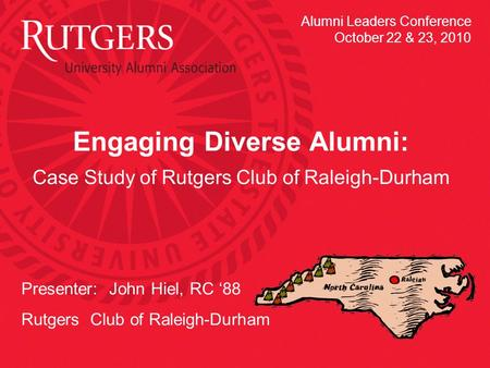Engaging Diverse Alumni: Case Study of Rutgers Club of Raleigh-Durham Presenter: John Hiel, RC '88 Rutgers Club of Raleigh-Durham Alumni Leaders Conference.