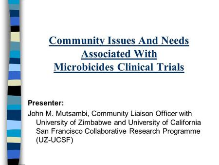 Community Issues And Needs Associated With Microbicides Clinical Trials Presenter: John M. Mutsambi, Community Liaison Officer with University of Zimbabwe.