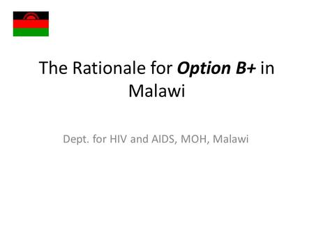 The Rationale for Option B+ in Malawi Dept. for HIV and AIDS, MOH, Malawi.