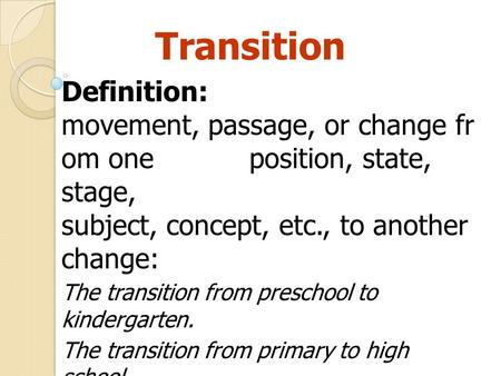 Transition Definition: movement, passage, or change fr om one position, state, stage, subject, concept, etc., to another change: The transition from preschool.