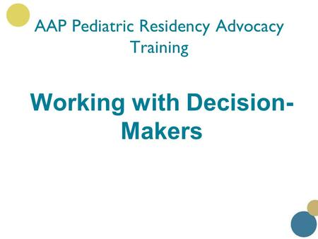Working with Decision- Makers AAP Pediatric Residency Advocacy Training.
