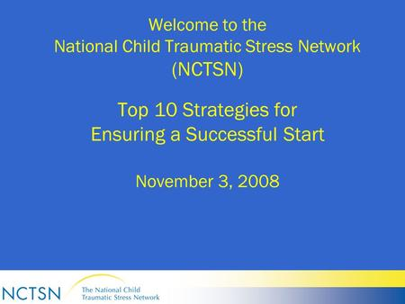 Welcome to the National Child Traumatic Stress Network (NCTSN) Top 10 Strategies for Ensuring a Successful Start November 3, 2008.