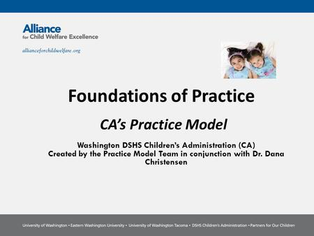 CA's Practice Model Washington DSHS Children's Administration (CA) Created by the Practice Model Team in conjunction with Dr. Dana Christensen Foundations.