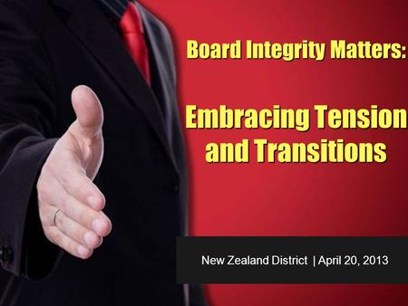 New Zealand District | April 20, 2013 Board Integrity Matters: Embracing Tension and Transitions.