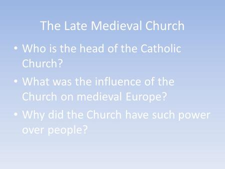 The Late Medieval Church Who is the head of the Catholic Church? What was the influence of the Church on medieval Europe? Why did the Church have such.